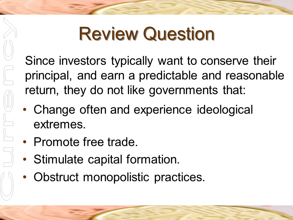 Review Question Since investors typically want to conserve their principal, and earn a predictable and reasonable return, they do not like governments