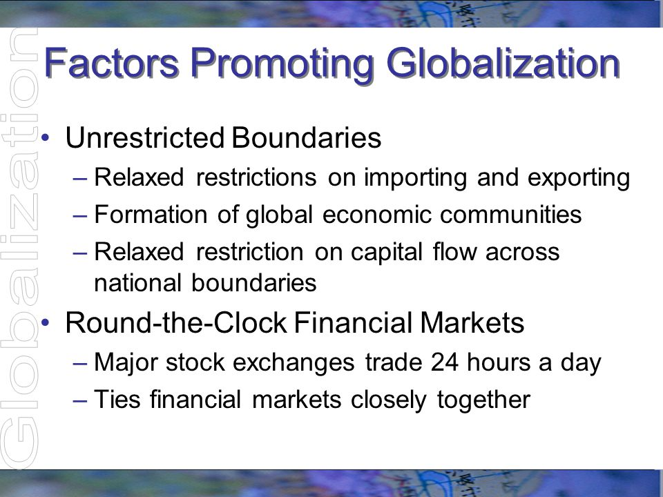 Factors Promoting Globalization New Alliances and Agreements Agreements between countries lead to interdependence of economies Promote facilitation of capital flow Agreements include –Trade –Sharing technologies and workforces –Reduced barriers to provide incentives –Equalize exposure of domestic and foreign investors