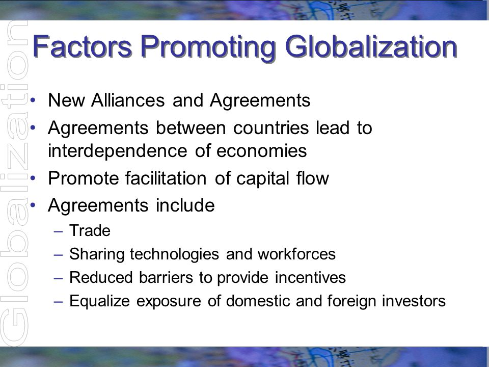 Factors Promoting Globalization Economic Specialization –Production and export of specific products and services –Creates economic efficiencies and benefits –Develops dependence on other countries Commodities not produced at home Oil exporting countries import manufactured products