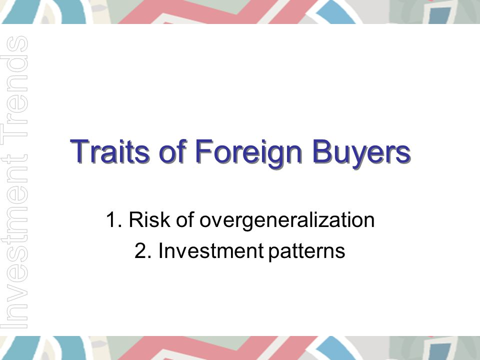 Traits of Foreign Buyers 1. Risk of overgeneralization 2. Investment patterns