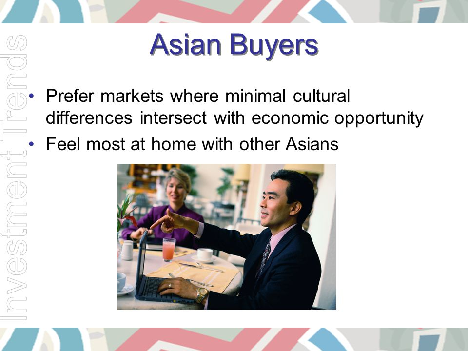 Asian Buyers Prefer markets where minimal cultural differences intersect with economic opportunity Feel most at home with other Asians