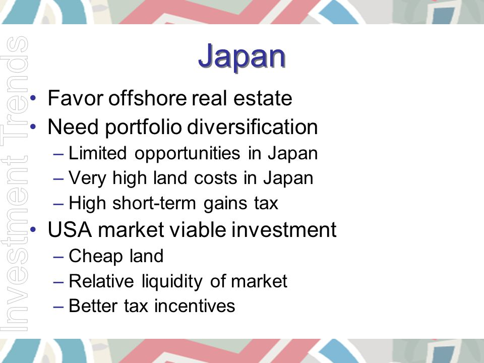 Japan Favor offshore real estate Need portfolio diversification –Limited opportunities in Japan –Very high land costs in Japan –High short-term gains