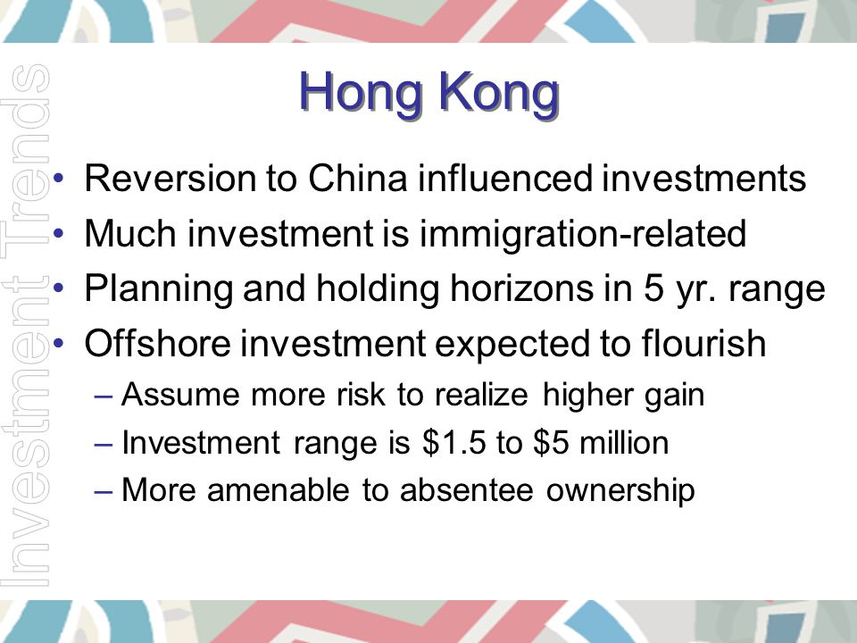 Hong Kong Reversion to China influenced investments Much investment is immigration-related Planning and holding horizons in 5 yr. range Offshore inves