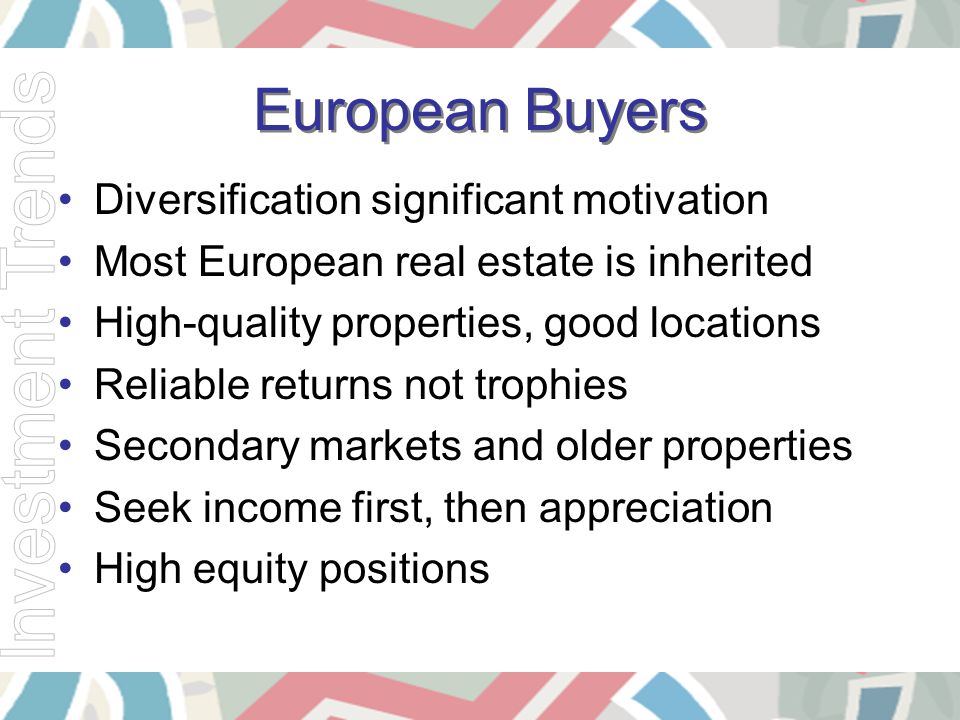 European Buyers Diversification significant motivation Most European real estate is inherited High-quality properties, good locations Reliable returns