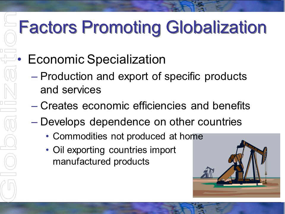 Factors Promoting Globalization Economic Specialization –Production and export of specific products and services –Creates economic efficiencies and be