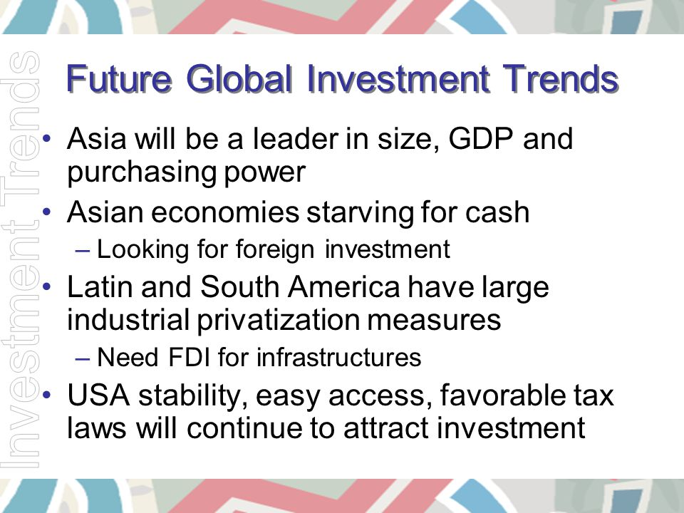 Future Global Investment Trends Asia will be a leader in size, GDP and purchasing power Asian economies starving for cash –Looking for foreign investm
