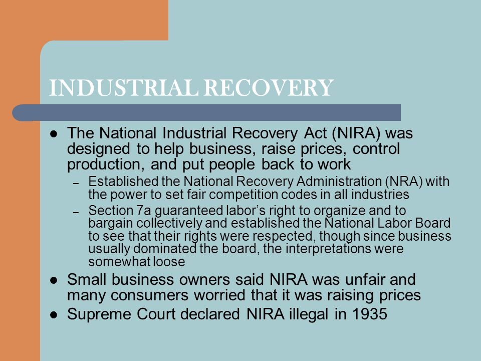 INDUSTRIAL RECOVERY The National Industrial Recovery Act (NIRA) was designed to help business, raise prices, control production, and put people back t
