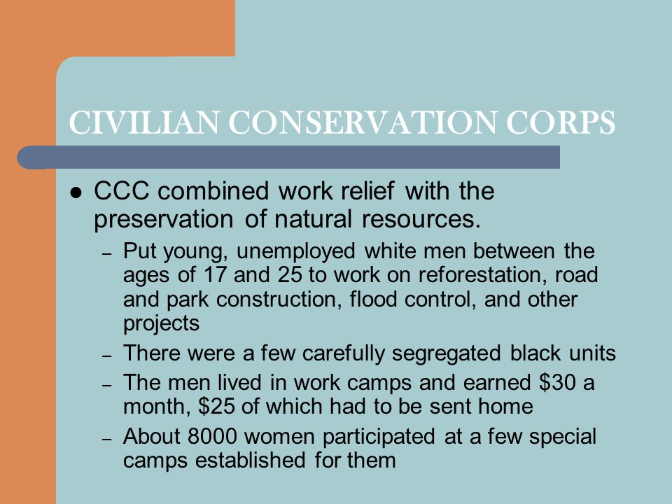 CIVILIAN CONSERVATION CORPS CCC combined work relief with the preservation of natural resources. – Put young, unemployed white men between the ages of