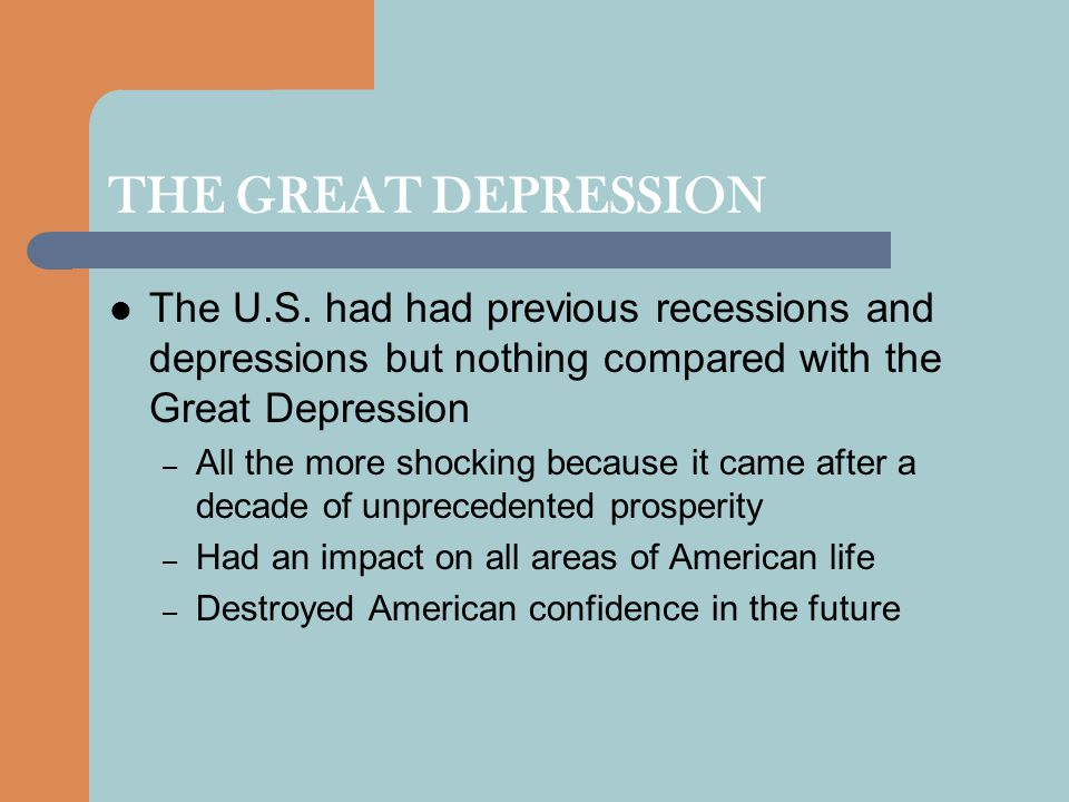 THE DEPRESSION BEGINS Few people foresaw the stock market crash and even fewer expected the entire economy to go into a tailspin – By 1932 the median income was half of what it was in 1929 – Construction spending fell to one-sixth of its 1929 level – By 1934, one-quarter of the work force was unemployed The prosperity of the 1920s had been superficial – Farmers, coal and textile workers had suffered throughout the 1920s and the farmers were the first to sink into depression – Two percent of the population received 28 percent of the national income while the lower 60 percent only got 24 percent – Businesses increased profits while holding down material costs and wages, thus suppressing consumer spending power – The automobile and housing industries were already slackening before the crash – Well-to-do Americans were speculating a significant portion of their money in the stock market The crash revealed serious structural weaknesses in the financial and banking systems – Federal Reserve Board tightened credit Global economic problems created by World War I also contributed
