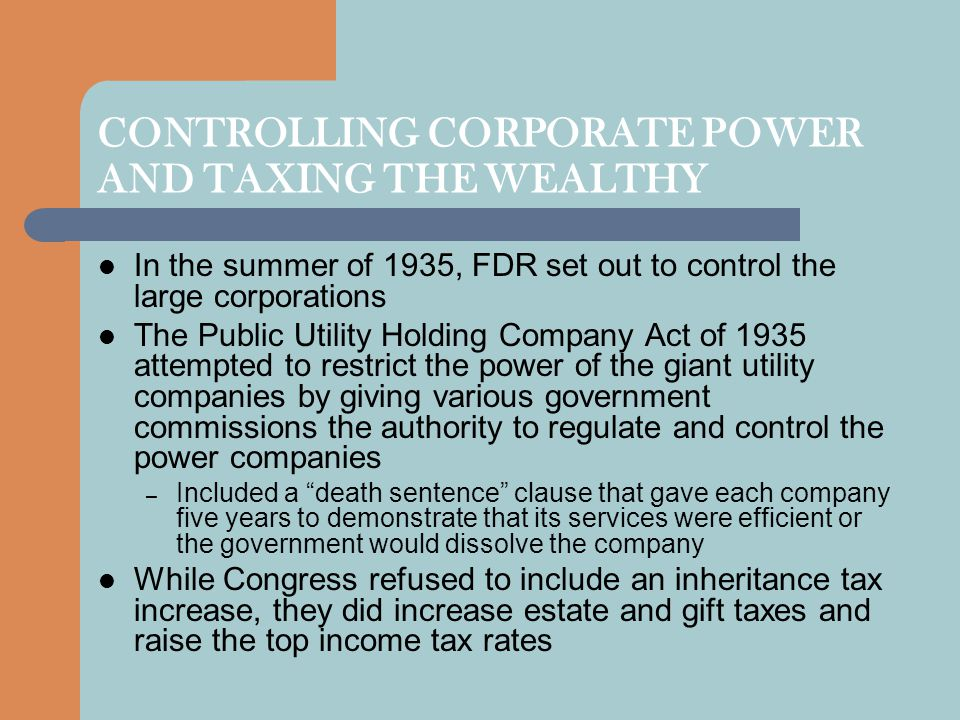 CONTROLLING CORPORATE POWER AND TAXING THE WEALTHY In the summer of 1935, FDR set out to control the large corporations The Public Utility Holding Com