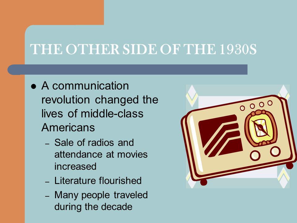 THE OTHER SIDE OF THE 1930S A communication revolution changed the lives of middle-class Americans – Sale of radios and attendance at movies increased