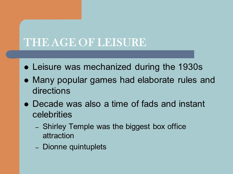 THE AGE OF LEISURE Leisure was mechanized during the 1930s Many popular games had elaborate rules and directions Decade was also a time of fads and in