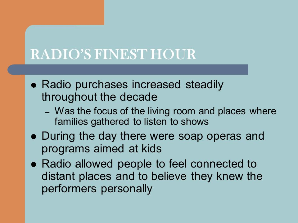 RADIO'S FINEST HOUR Radio purchases increased steadily throughout the decade – Was the focus of the living room and places where families gathered to