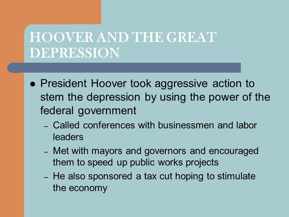 HOOVER AND THE GREAT DEPRESSION President Hoover took aggressive action to stem the depression by using the power of the federal government – Called c
