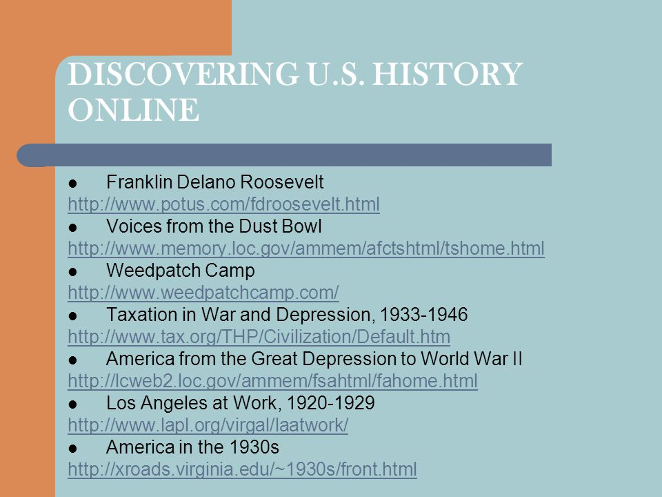 DISCOVERING U.S. HISTORY ONLINE Franklin Delano Roosevelt http://www.potus.com/fdroosevelt.html Voices from the Dust Bowl http://www.memory.loc.gov/am