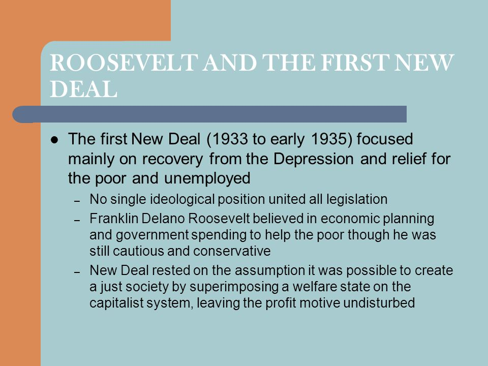 ROOSEVELT AND THE FIRST NEW DEAL The first New Deal (1933 to early 1935) focused mainly on recovery from the Depression and relief for the poor and un
