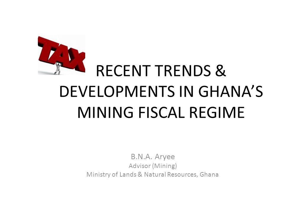 RECENT TRENDS & DEVELOPMENTS IN GHANA'S MINING FISCAL REGIME B.N.A.