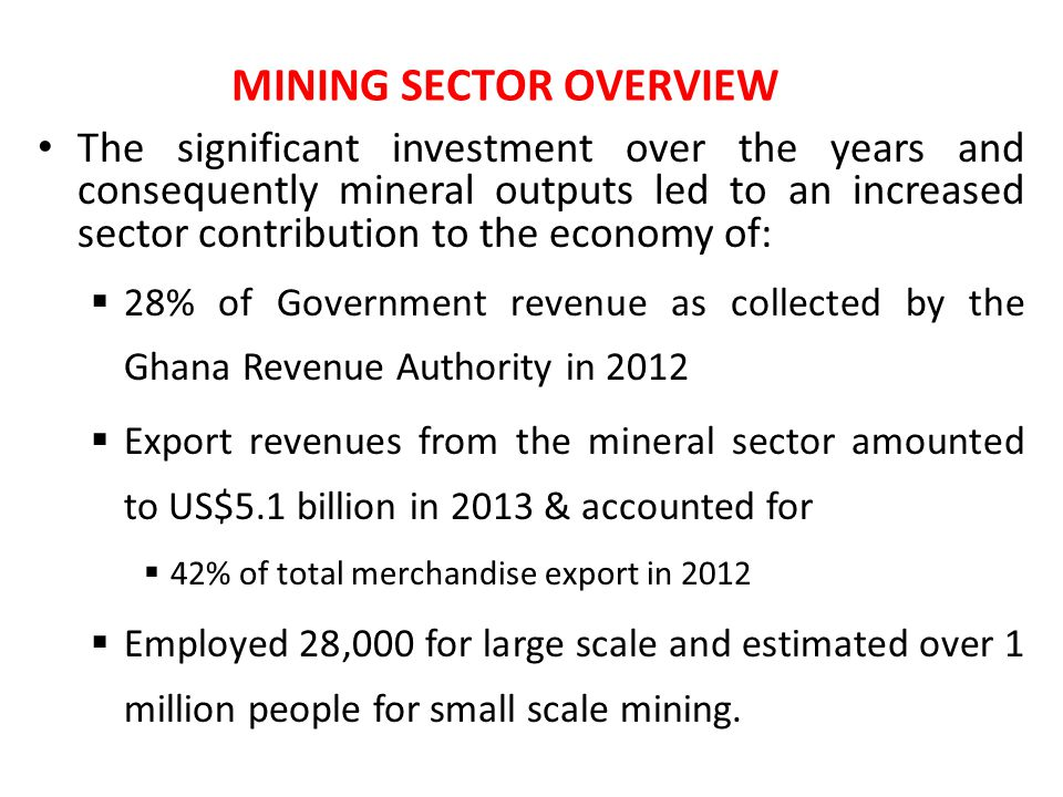 The significant investment over the years and consequently mineral outputs led to an increased sector contribution to the economy of:  28% of Government revenue as collected by the Ghana Revenue Authority in 2012  Export revenues from the mineral sector amounted to US$5.1 billion in 2013 & accounted for  42% of total merchandise export in 2012  Employed 28,000 for large scale and estimated over 1 million people for small scale mining.
