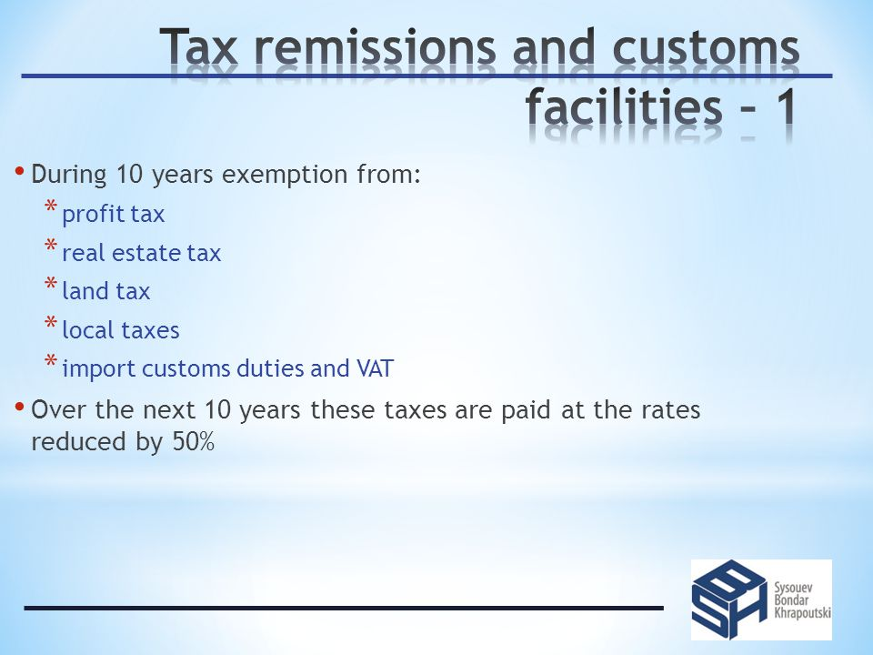 During 10 years exemption from: * profit tax * real estate tax * land tax * local taxes * import customs duties and VAT Over the next 10 years these taxes are paid at the rates reduced by 50%