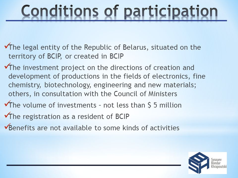 The legal entity of the Republic of Belarus, situated on the territory of BCIP, or created in BCIP The investment project on the directions of creation and development of productions in the fields of electronics, fine chemistry, biotechnology, engineering and new materials; others, in consultation with the Council of Ministers The volume of investments – not less than $ 5 million The registration as a resident of BCIP Benefits are not available to some kinds of activities