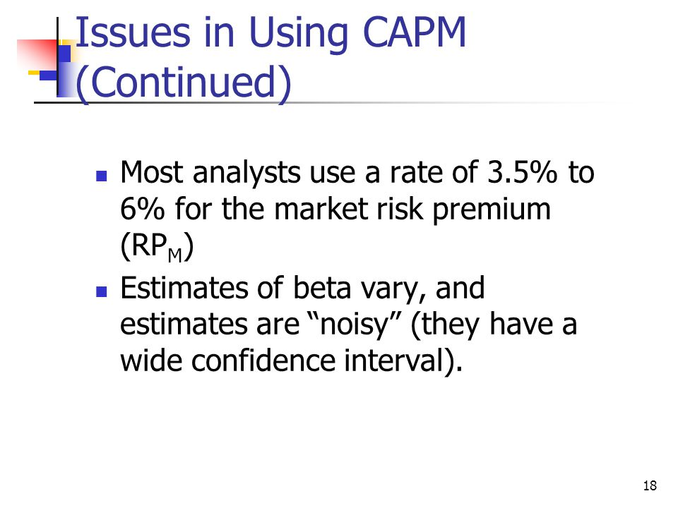 18 Issues in Using CAPM (Continued) Most analysts use a rate of 3.5% to 6% for the market risk premium (RP M ) Estimates of beta vary, and estimates a