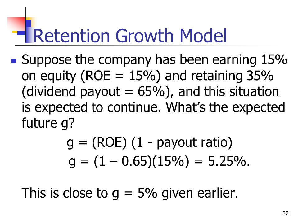 22 Retention Growth Model Suppose the company has been earning 15% on equity (ROE = 15%) and retaining 35% (dividend payout = 65%), and this situation