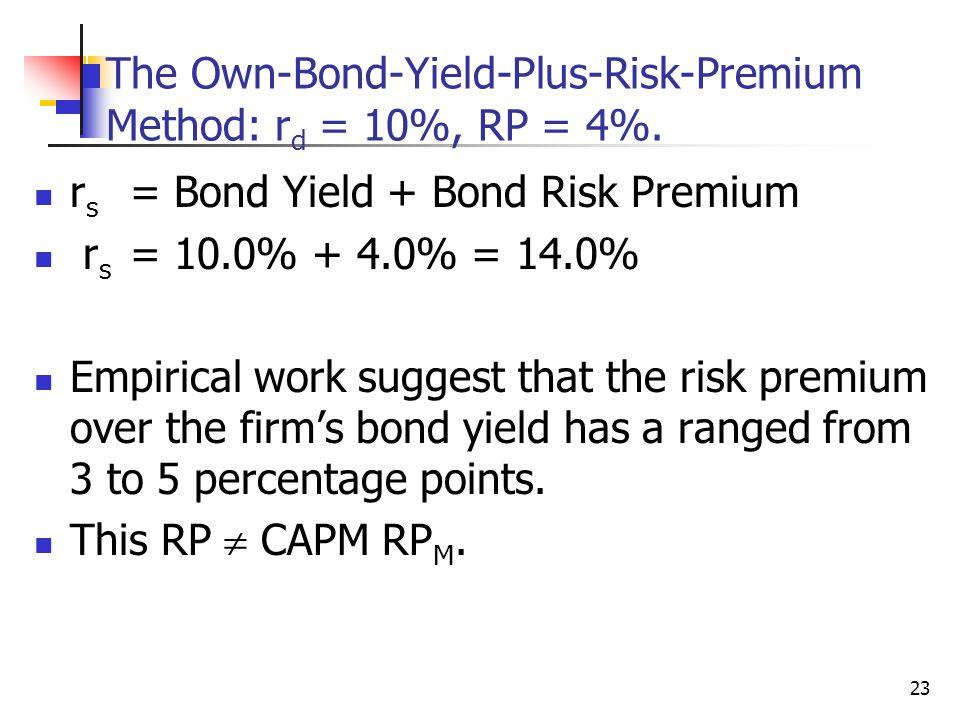 23 The Own-Bond-Yield-Plus-Risk-Premium Method: r d = 10%, RP = 4%. r s = Bond Yield + Bond Risk Premium r s = 10.0% + 4.0% = 14.0% Empirical work sug