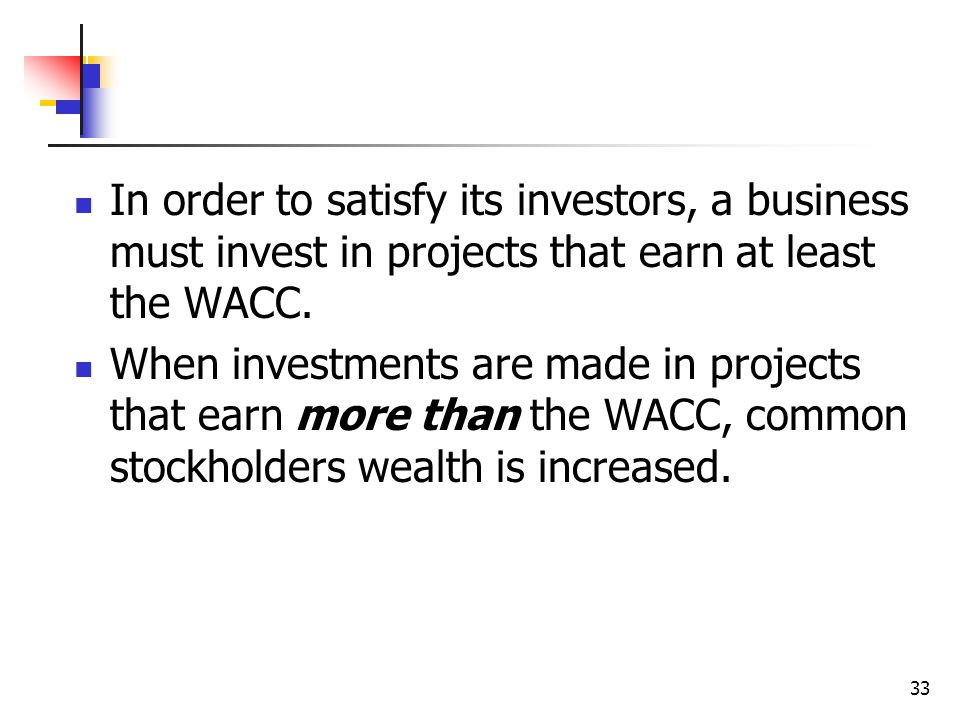 33 In order to satisfy its investors, a business must invest in projects that earn at least the WACC. When investments are made in projects that earn