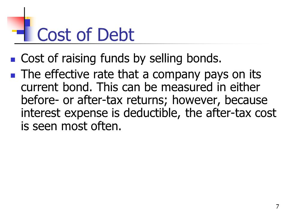 7 Cost of Debt Cost of raising funds by selling bonds. The effective rate that a company pays on its current bond. This can be measured in either befo