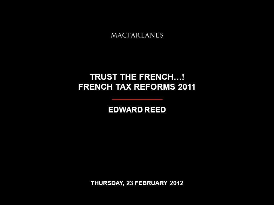TRUST THE FRENCH…! FRENCH TAX REFORMS 2011 EDWARD REED THURSDAY, 23 FEBRUARY 2012