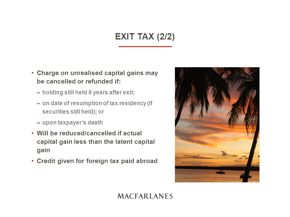 EXIT TAX (2/2) Charge on unrealised capital gains may be cancelled or refunded if: –holding still held 8 years after exit; –on date of resumption of tax residency (if securities still held); or –upon taxpayer's death Will be reduced/cancelled if actual capital gain less than the latent capital gain Credit given for foreign tax paid abroad