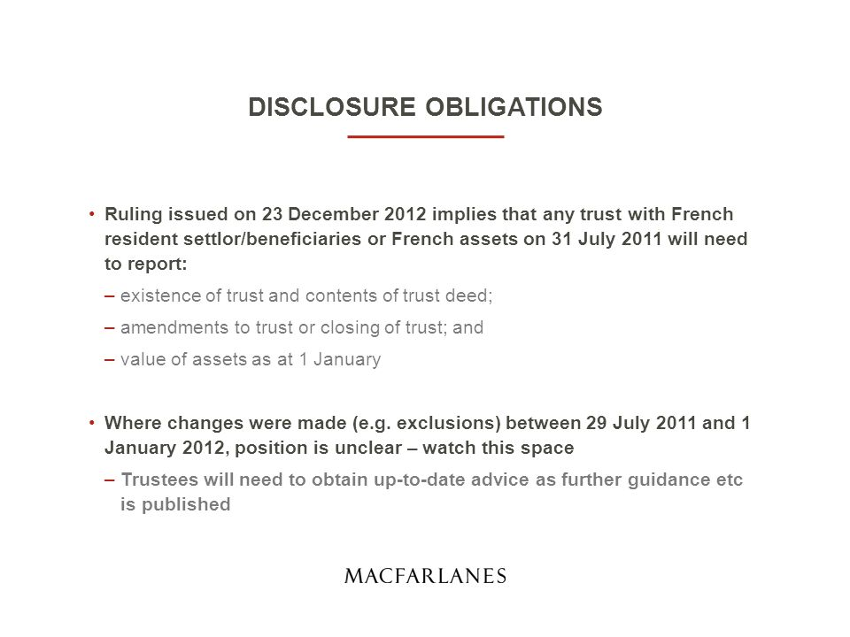 DISCLOSURE OBLIGATIONS Ruling issued on 23 December 2012 implies that any trust with French resident settlor/beneficiaries or French assets on 31 July 2011 will need to report: –existence of trust and contents of trust deed; –amendments to trust or closing of trust; and –value of assets as at 1 January Where changes were made (e.g.