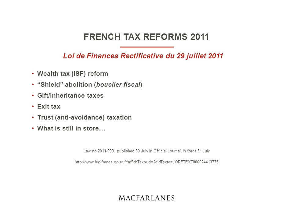 Loi de Finances Rectificative du 29 juillet 2011 Wealth tax (ISF) reform Shield abolition (bouclier fiscal) Gift/inheritance taxes Exit tax Trust (anti-avoidance) taxation What is still in store… Law no 2011-900, published 30 July in Official Journal, in force 31 July http://www.legifrance.gouv.fr/affichTexte.do cidTexte=JORFTEXT000024413775 French tax reforms 2011 FRENCH TAX REFORMS 2011