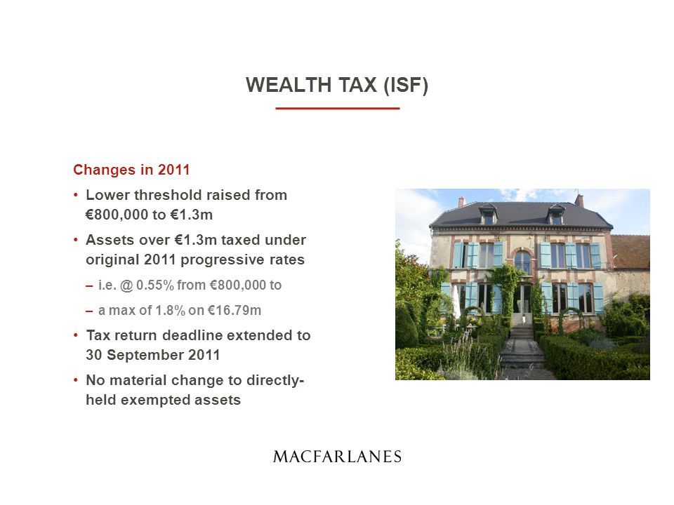 WEALTH TAX (ISF) Changes effective 1 January 2012 Under €1.3m = zero Assets between €1.3m and €3m @ 0.25% Assets whose value equals or exceeds €3m @ 0.5% Tax rate will be charged from the first € So there is a reduction for those whose wealth is on the thresholds or just over (€1.3m-€1.4m and €3.0m-€3.2m) If wealth below €3m, you no longer file a separate return but use your income tax return (due 15 June)