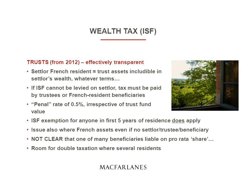 WEALTH TAX (ISF) TRUSTS (from 2012) – effectively transparent Settlor French resident = trust assets includible in settlor's wealth, whatever terms… If ISF cannot be levied on settlor, tax must be paid by trustees or French-resident beneficiaries Penal rate of 0.5%, irrespective of trust fund value ISF exemption for anyone in first 5 years of residence does apply Issue also where French assets even if no settlor/trustee/beneficiary NOT CLEAR that one of many beneficiaries liable on pro rata 'share'… Room for double taxation where several residents