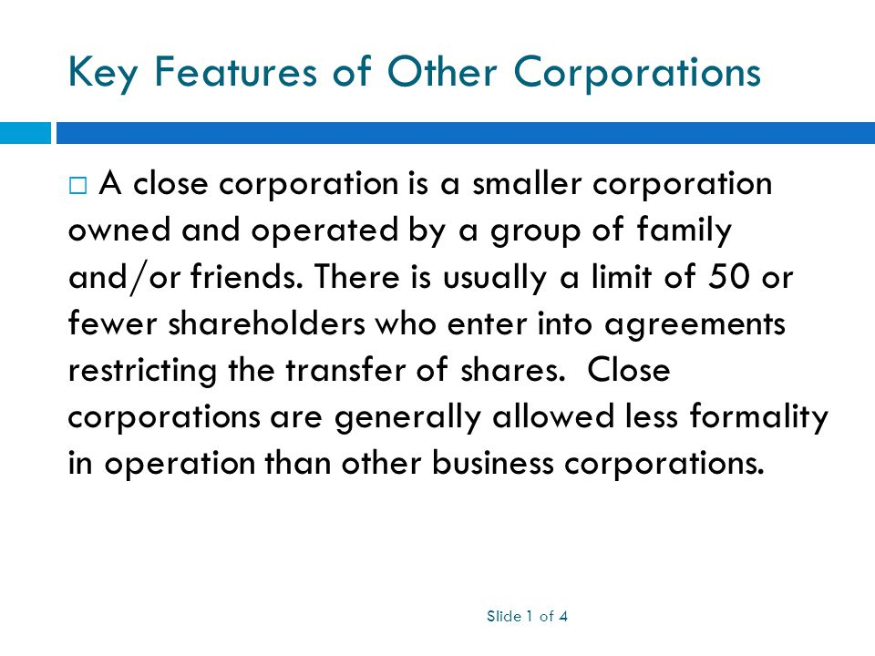 Key Features of Other Corporations  A close corporation is a smaller corporation owned and operated by a group of family and/or friends.