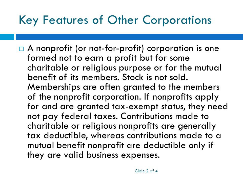 Key Features of Other Corporations  A nonprofit (or not-for-profit) corporation is one formed not to earn a profit but for some charitable or religious purpose or for the mutual benefit of its members.
