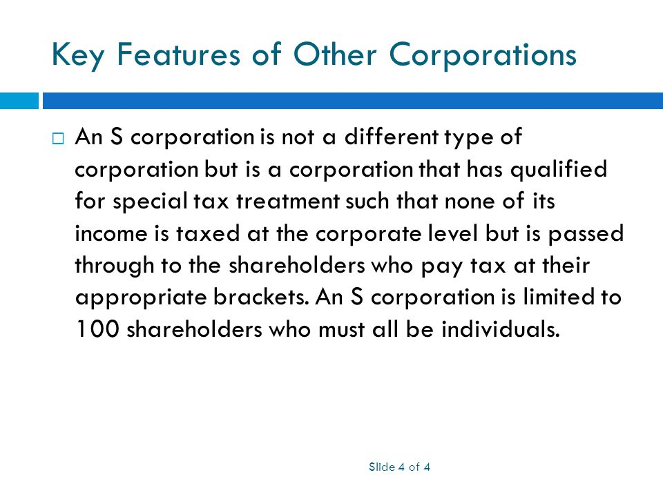 Key Features of Other Corporations  An S corporation is not a different type of corporation but is a corporation that has qualified for special tax treatment such that none of its income is taxed at the corporate level but is passed through to the shareholders who pay tax at their appropriate brackets.