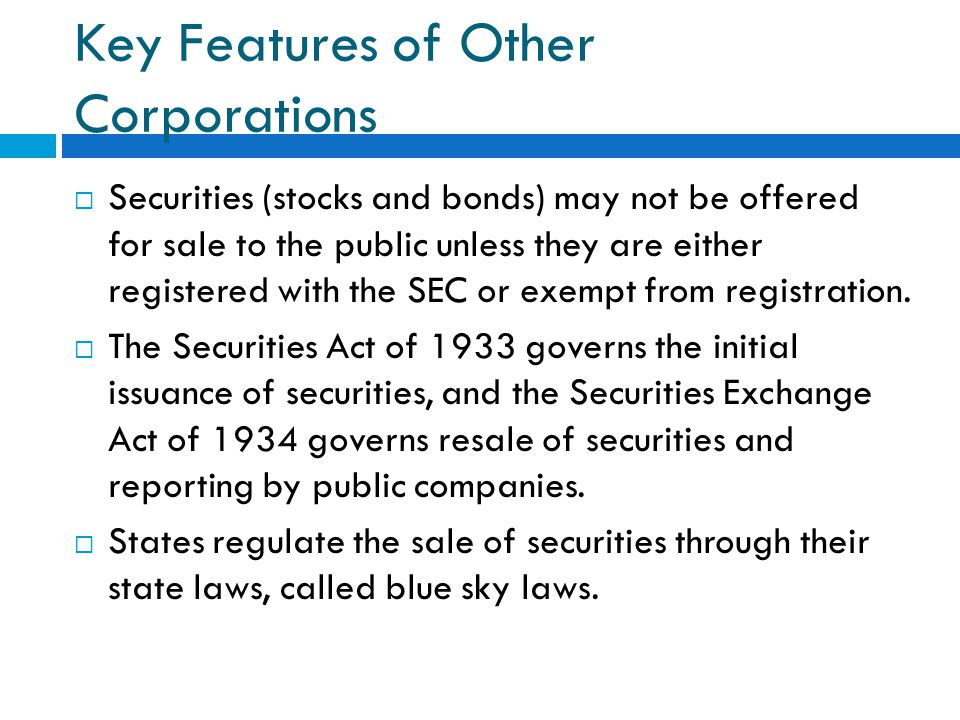Key Features of Other Corporations  Securities (stocks and bonds) may not be offered for sale to the public unless they are either registered with the SEC or exempt from registration.