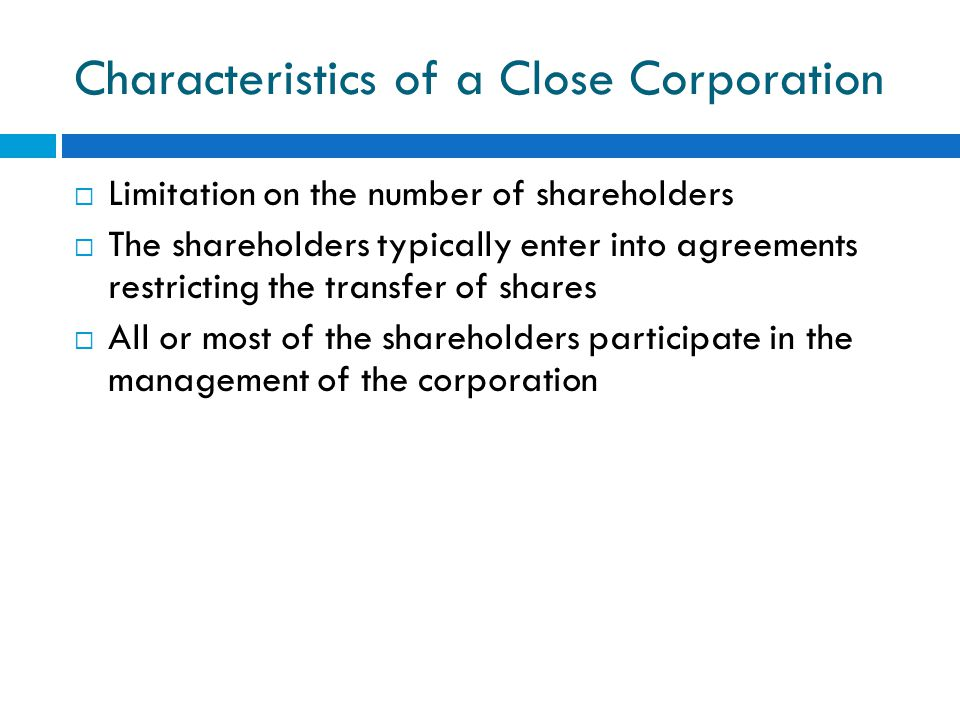 Characteristics of a Close Corporation  Limitation on the number of shareholders  The shareholders typically enter into agreements restricting the transfer of shares  All or most of the shareholders participate in the management of the corporation