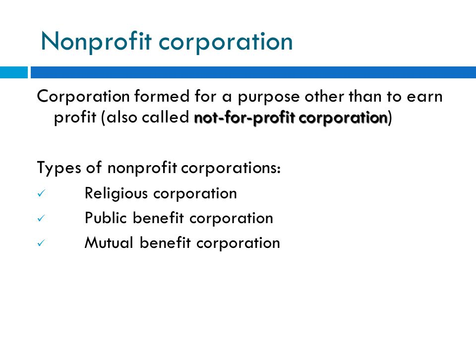 Nonprofit corporation not-for-profit corporation Corporation formed for a purpose other than to earn profit (also called not-for-profit corporation) Types of nonprofit corporations: Religious corporation Public benefit corporation Mutual benefit corporation