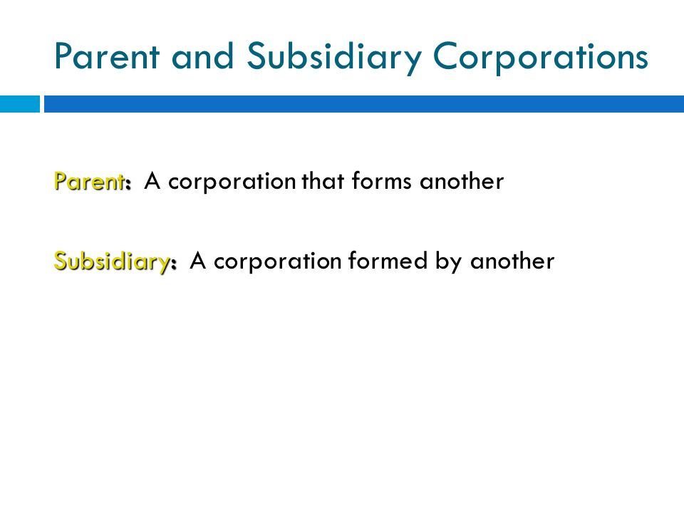 Parent and Subsidiary Corporations Parent: Parent: A corporation that forms another Subsidiary: Subsidiary: A corporation formed by another