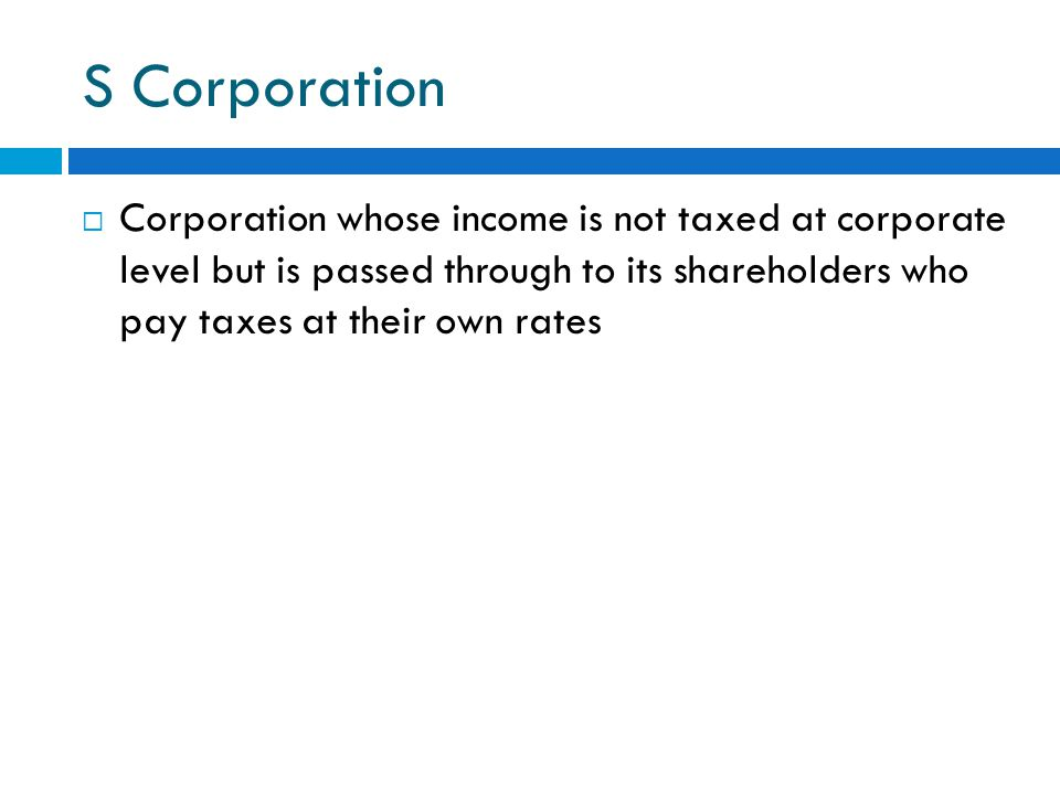 S Corporation  Corporation whose income is not taxed at corporate level but is passed through to its shareholders who pay taxes at their own rates