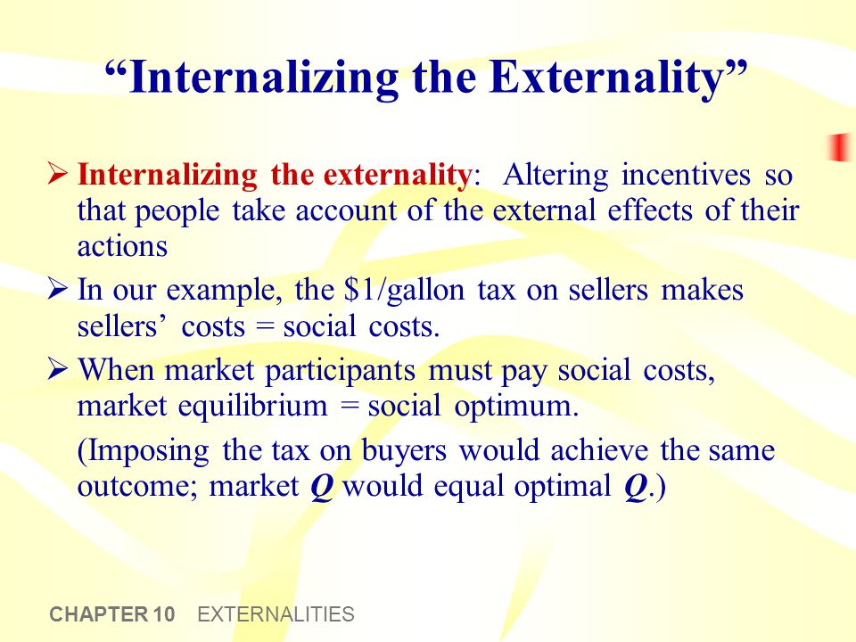 "CHAPTER 10 EXTERNALITIES ""Internalizing the Externality""  Internalizing the externality: Altering incentives so that people take account of the exter"