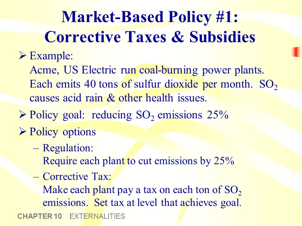 CHAPTER 10 EXTERNALITIES Market-Based Policy #1: Corrective Taxes & Subsidies  Example: Acme, US Electric run coal-burning power plants. Each emits 4