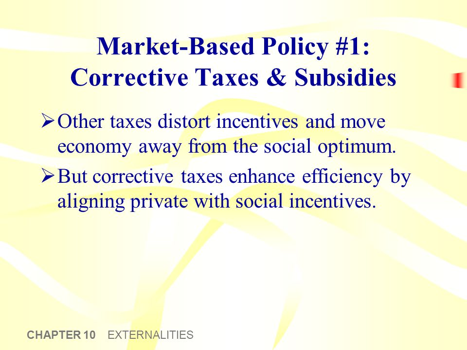 CHAPTER 10 EXTERNALITIES Market-Based Policy #1: Corrective Taxes & Subsidies  Other taxes distort incentives and move economy away from the social o