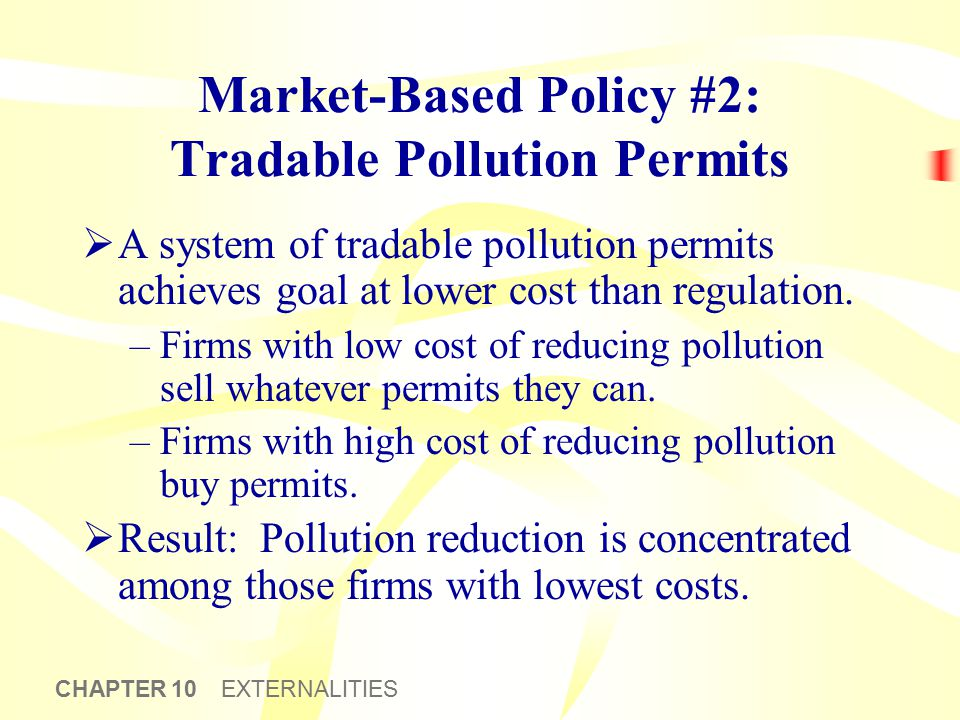 CHAPTER 10 EXTERNALITIES Market-Based Policy #2: Tradable Pollution Permits  A system of tradable pollution permits achieves goal at lower cost than