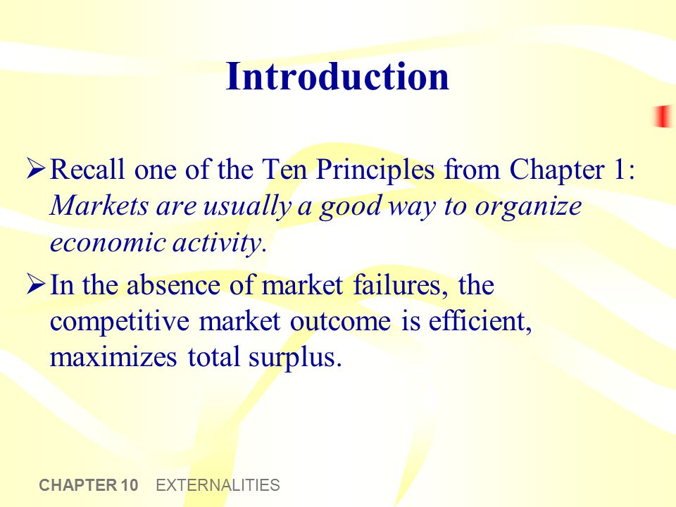 CHAPTER 10 EXTERNALITIES Introduction  Recall one of the Ten Principles from Chapter 1: Markets are usually a good way to organize economic activity.