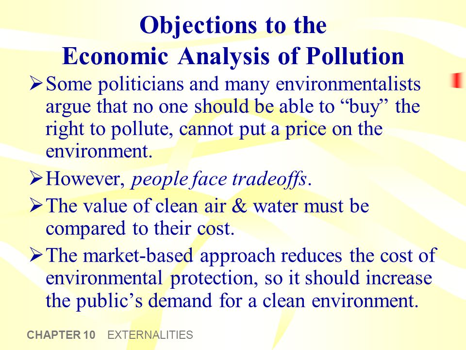 CHAPTER 10 EXTERNALITIES Objections to the Economic Analysis of Pollution  Some politicians and many environmentalists argue that no one should be ab