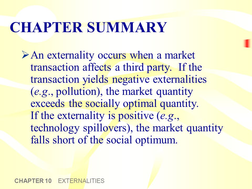 CHAPTER 10 EXTERNALITIES CHAPTER SUMMARY  An externality occurs when a market transaction affects a third party. If the transaction yields negative e